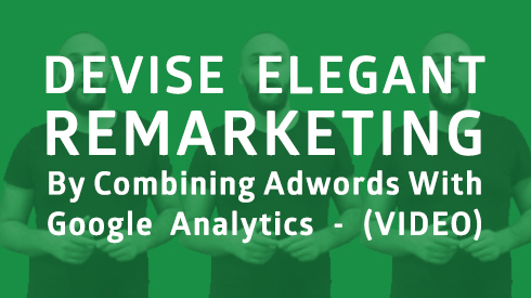 Devise Elegant Remarketing by Combining AdWords with Google Analytics (Video)
