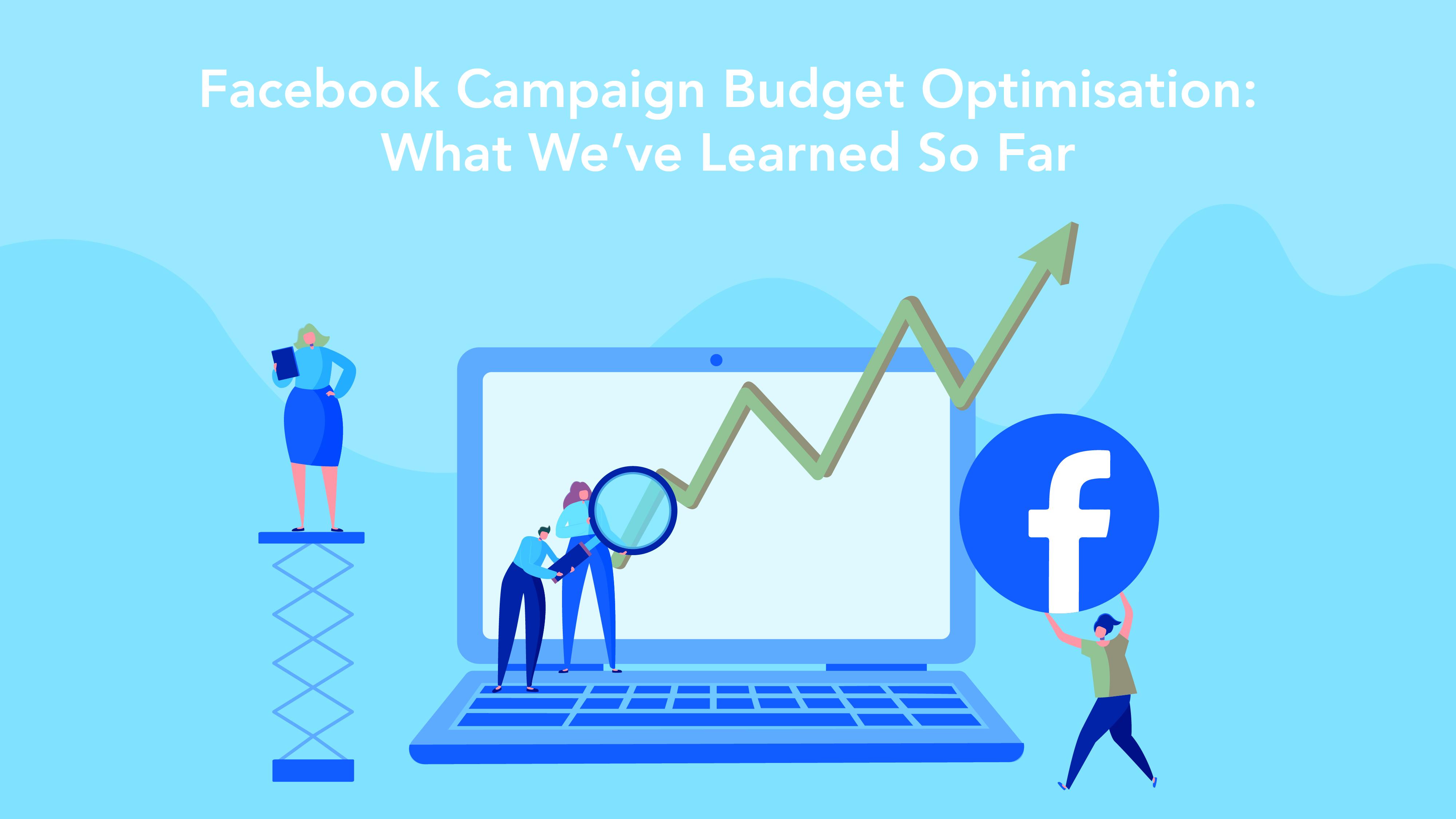 Facebook Campaign Budget Optimisation: What We've Learned So Far